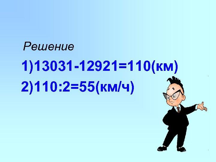 Решение 1)13031 -12921=110(км) 2)110: 2=55(км/ч)
