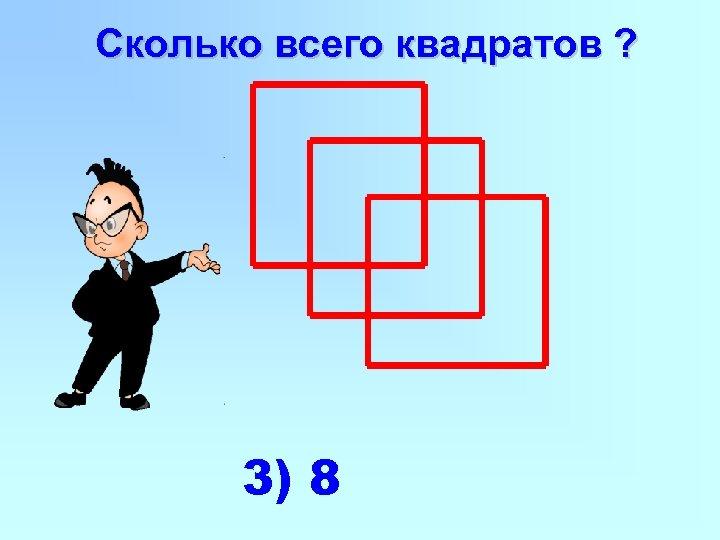 Сколько всего квадратов ? 3) 8