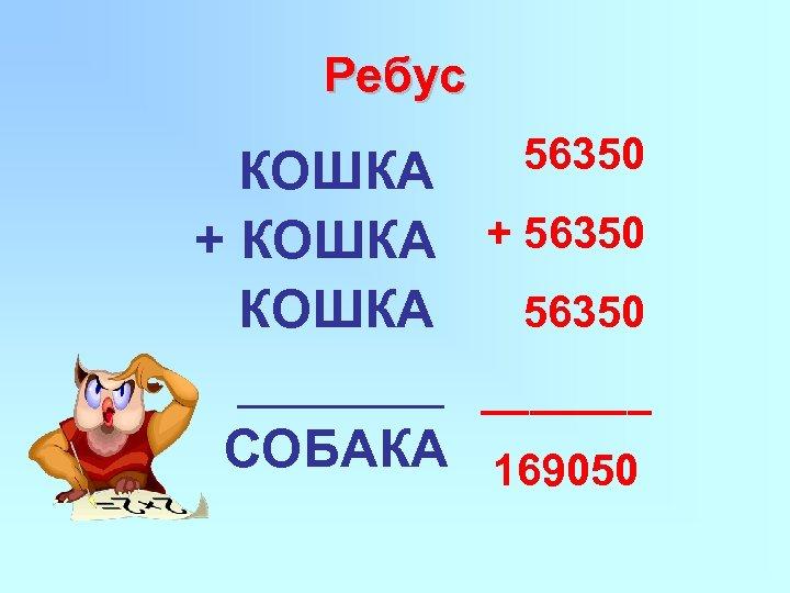 Ребус 56350 КОШКА + 56350 КОШКА _______ СОБАКА 169050