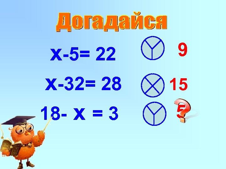 x-5= 22 x-32= 28 18 - x = 3 9 15 5