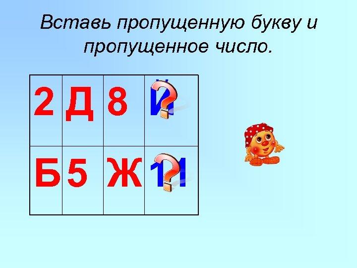 Вставь пропущенную букву и пропущенное число. 2 Д 8 Й Б 5 Ж 11