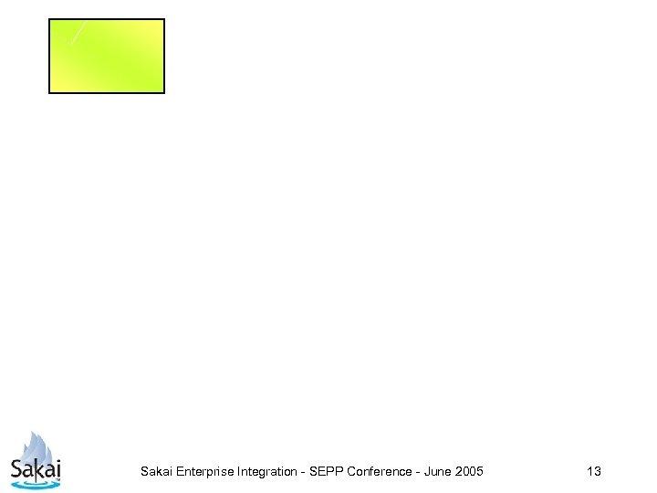 Sakai Enterprise Integration - SEPP Conference - June 2005 13