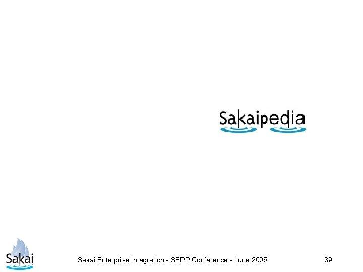 Sakai Enterprise Integration - SEPP Conference - June 2005 39