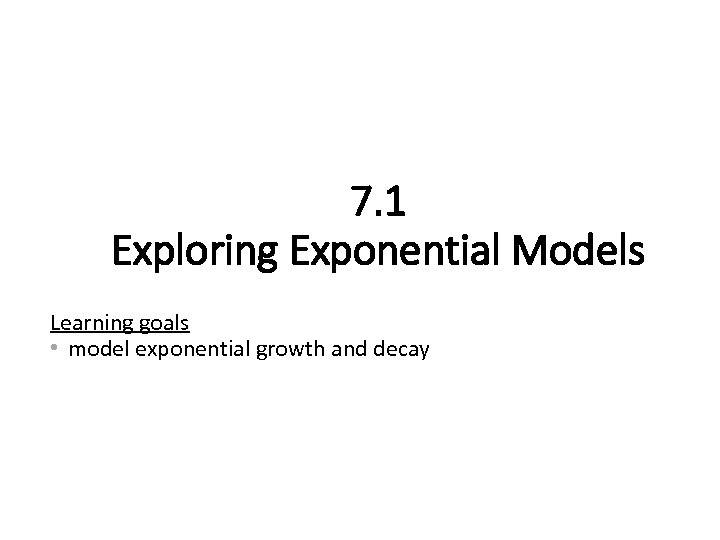 7. 1 Exploring Exponential Models Learning goals • model exponential growth and decay