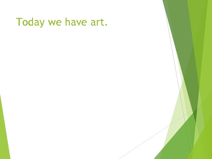 Today we have art.