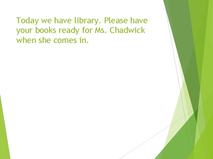 Today we have library. Please have your books ready for Ms. Chadwick when she