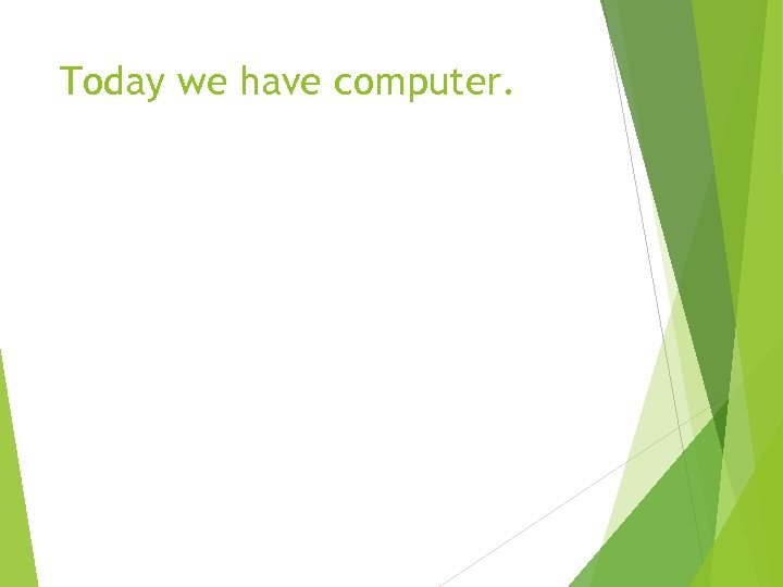 Today we have computer.