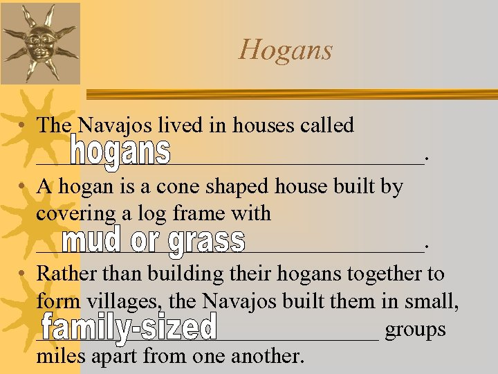 Hogans • The Navajos lived in houses called _________________. • A hogan is a