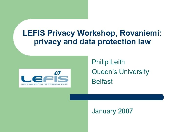 LEFIS Privacy Workshop, Rovaniemi: privacy and data protection law Philip Leith Queen's University Belfast