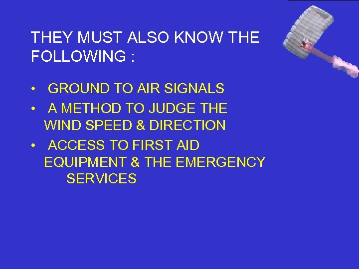 THEY MUST ALSO KNOW THE FOLLOWING : • GROUND TO AIR SIGNALS • A