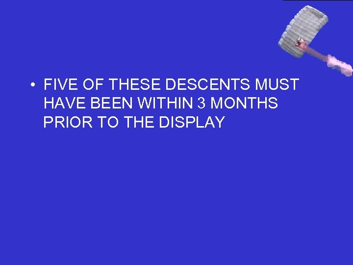 • FIVE OF THESE DESCENTS MUST HAVE BEEN WITHIN 3 MONTHS PRIOR TO
