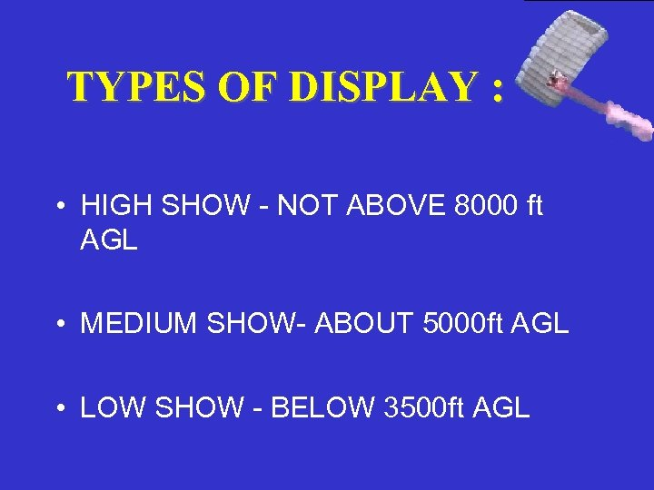 TYPES OF DISPLAY : • HIGH SHOW - NOT ABOVE 8000 ft AGL •
