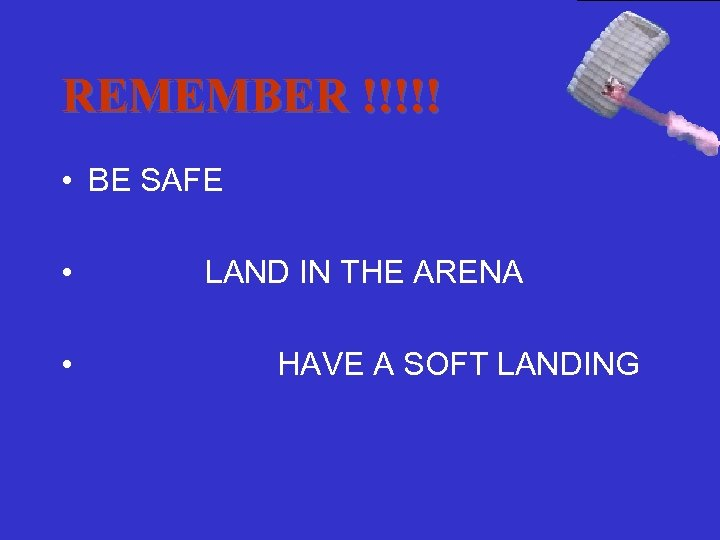REMEMBER !!!!! • BE SAFE • • LAND IN THE ARENA HAVE A SOFT