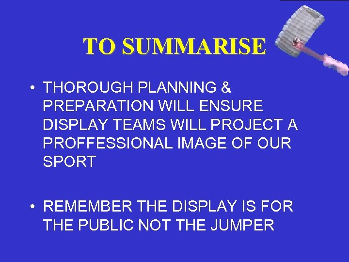 TO SUMMARISE • THOROUGH PLANNING & PREPARATION WILL ENSURE DISPLAY TEAMS WILL PROJECT A