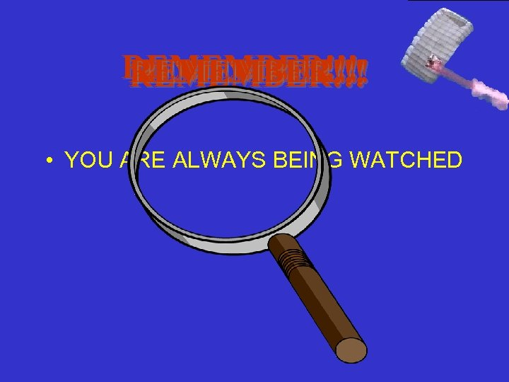 REMEMBER!!! • YOU ARE ALWAYS BEING WATCHED