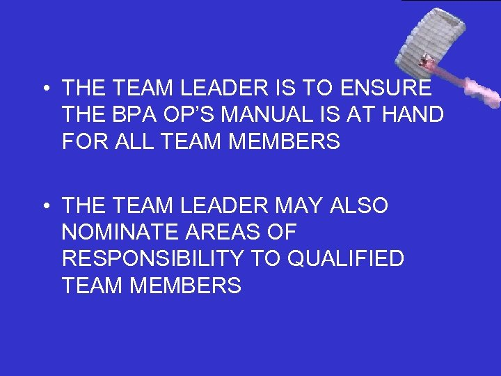 • THE TEAM LEADER IS TO ENSURE THE BPA OP'S MANUAL IS AT