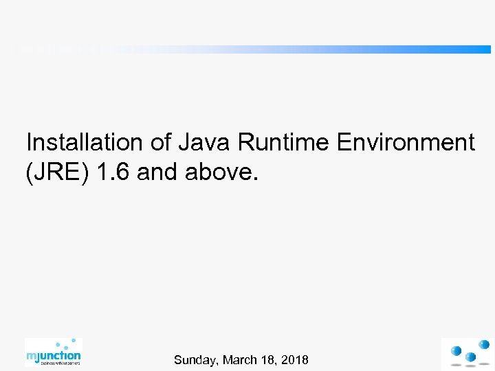 Installation of Java Runtime Environment (JRE) 1. 6 and above. Sunday, March 18, 2018