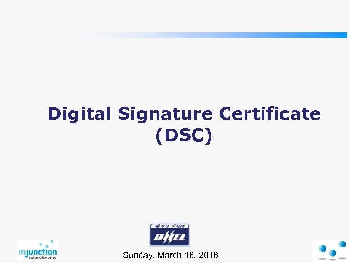 Digital Signature Certificate (DSC) Sunday, March 18, 2018