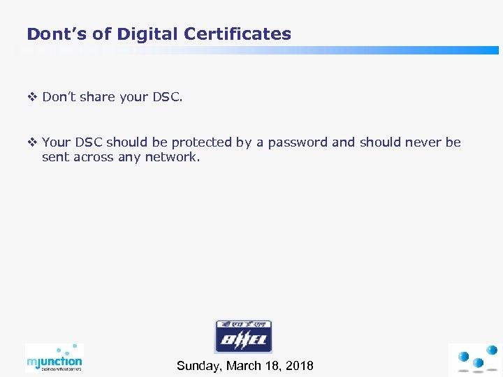 Dont's of Digital Certificates v Don't share your DSC. v Your DSC should be