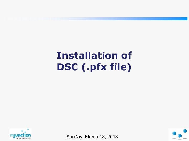 Installation of DSC (. pfx file) Sunday, March 18, 2018