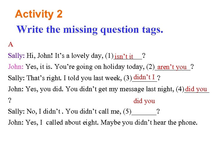 Activity 2 Write the missing question tags. A Sally: Hi, John! It's a lovely