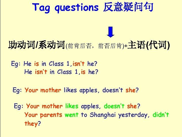 Tag questions 反意疑问句 助动词/系动词(前肯后否,前否后肯)+主语(代词) Eg: He is in Class 1, isn't he? He isn't