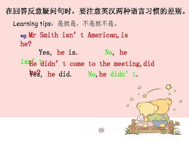 在回答反意疑问句时,要注意英汉两种语言习惯的差别。 Learning tips:是就是,不是就不是。 eg: Mr Smith isn't American, is he? Yes, he is. No,