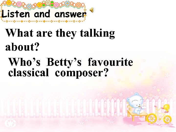 Listen and answer What are they talking about? Who's Betty's favourite classical composer?