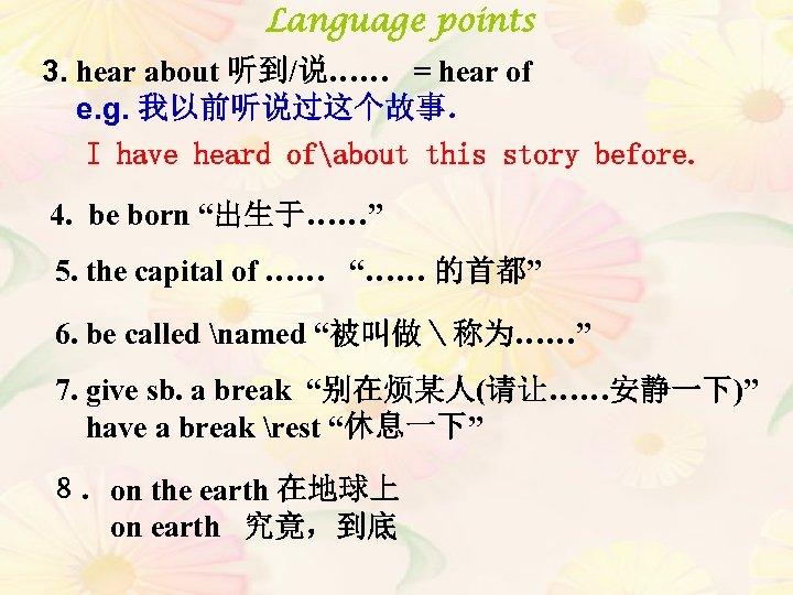 Language points 3. hear about 听到/说…… = hear of e. g. 我以前听说过这个故事. I have