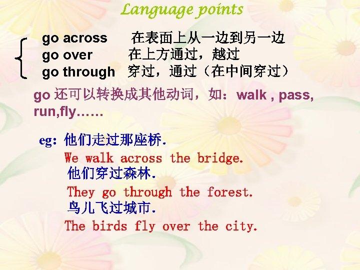 Language points go across 在表面上从一边到另一边 go over   在上方通过,越过 go through 穿过,通过(在中间穿过) go 还可以转换成其他动词,如:walk ,