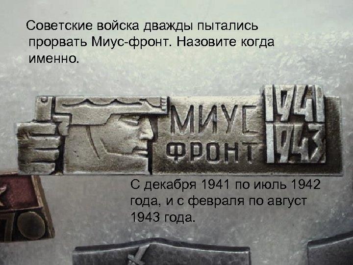 Советские войска дважды пытались прорвать Миус фронт. Назовите когда именно. С декабря 1941 по