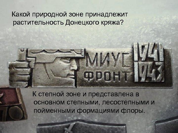 Какой природной зоне принадлежит растительность Донецкого кряжа? К степной зоне и представлена в основном