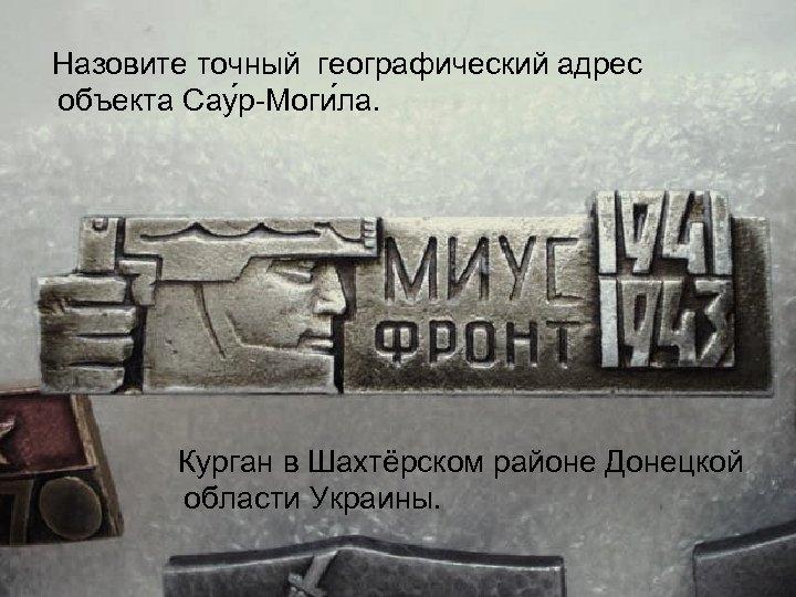 Назовите точный географический адрес объекта Сау р Моги ла. Курган в Шахтёрском районе Донецкой