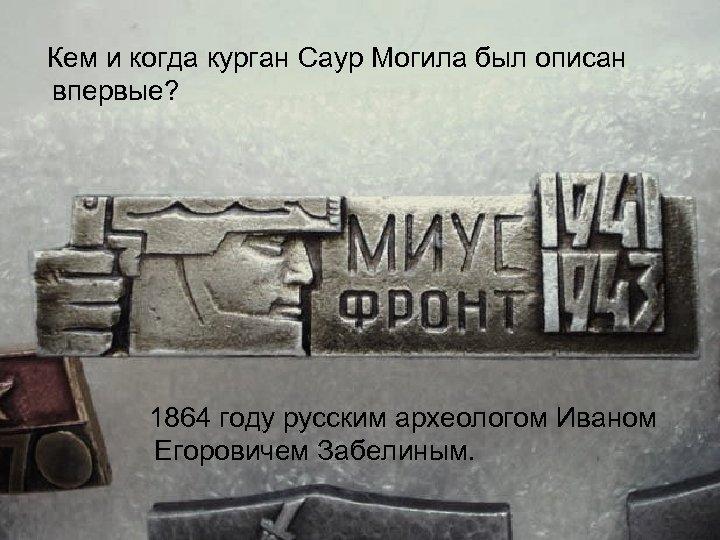 Кем и когда курган Саур Могила был описан впервые? 1864 году русским археологом Иваном
