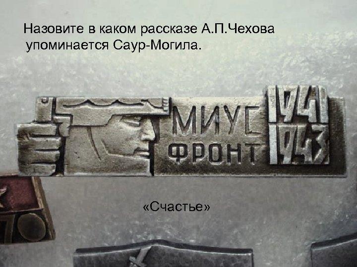Назовите в каком рассказе А. П. Чехова упоминается Саур Могила. «Счастье»