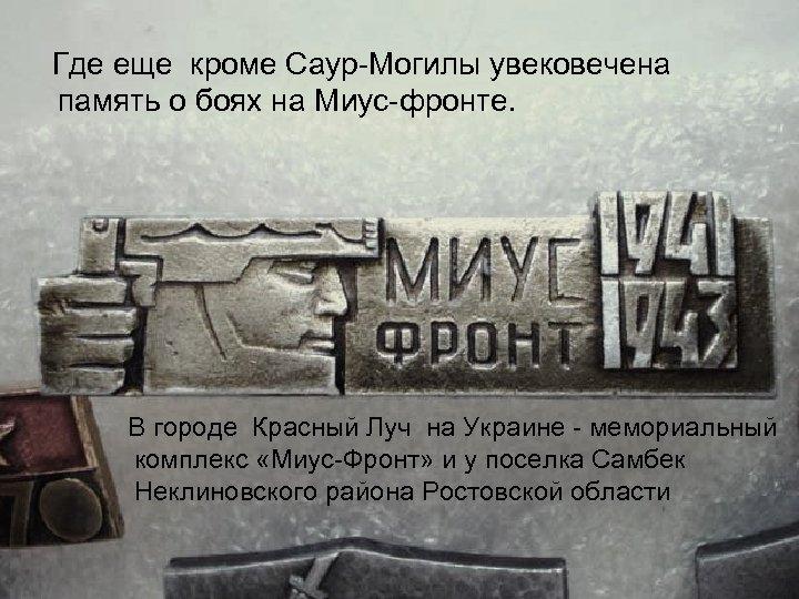 Где еще кроме Саур Могилы увековечена память о боях на Миус фронте. В городе