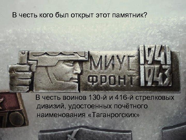 В честь кого был открыт этот памятник? В честь воинов 130 й и 416