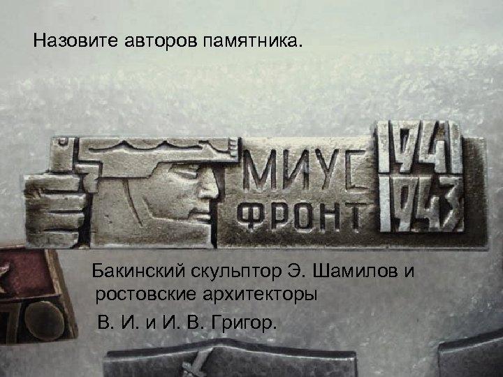 Назовите авторов памятника. Бакинский скульптор Э. Шамилов и ростовские архитекторы В. И. и И.