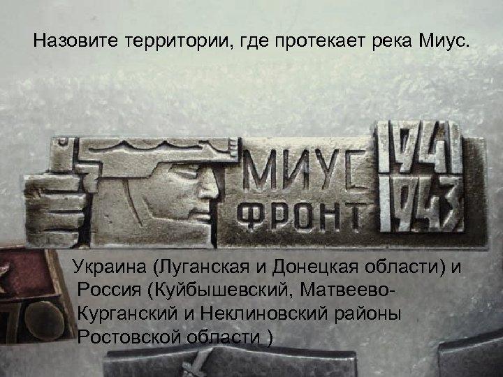 Назовите территории, где протекает река Миус. Украина (Луганская и Донецкая области) и Россия (Куйбышевский,