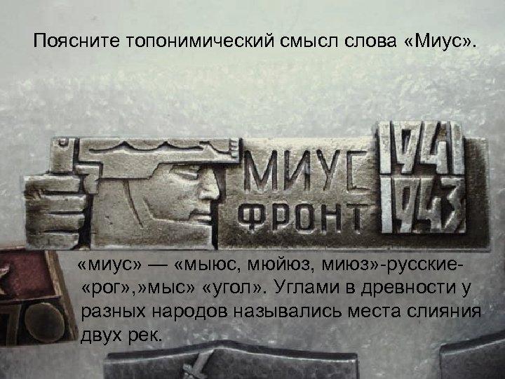 Поясните топонимический смысл слова «Миус» . «миус» — «мыюс, мюйюз, миюз» русские «рог» ,
