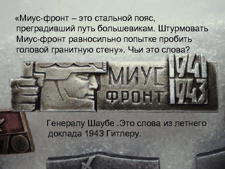«Миус фронт – это стальной пояс, преградивший путь большевикам. Штурмовать Миус фронт равносильно