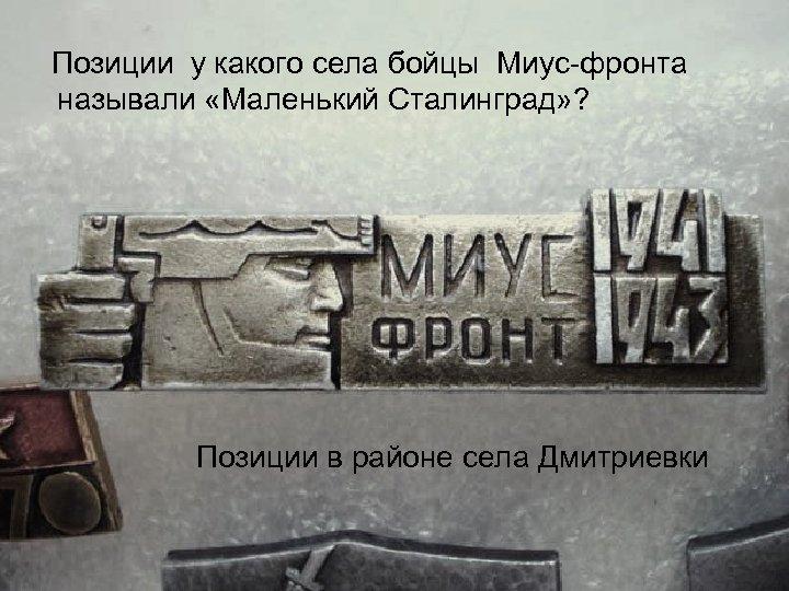 Позиции у какого села бойцы Миус фронта называли «Маленький Сталинград» ? Позиции в районе