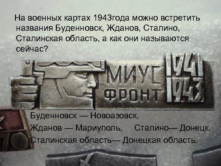 На военных картах 1943 года можно встретить названия Буденновск, Жданов, Сталино, Сталинская область, а