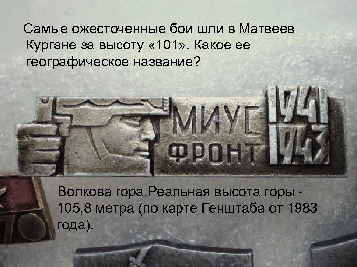 Самые ожесточенные бои шли в Матвеев Кургане за высоту « 101» . Какое ее