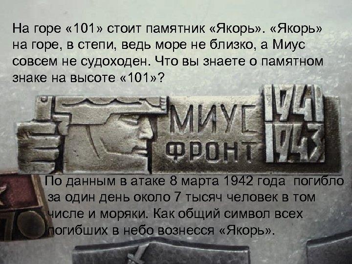 На горе « 101» стоит памятник «Якорь» на горе, в степи, ведь море не