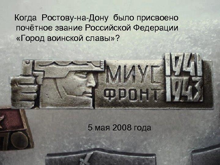 Когда Ростову на Дону было присвоено почётное звание Российской Федерации «Город воинской славы» ?