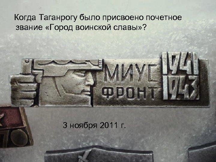 Когда Таганрогу было присвоено почетное звание «Город воинской славы» ? 3 ноября 2011 г.