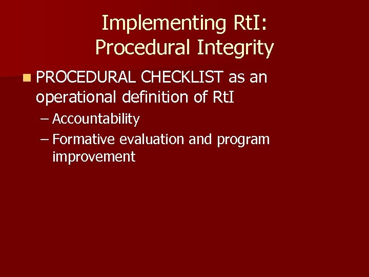Implementing Rt. I: Procedural Integrity n PROCEDURAL CHECKLIST as an operational definition of Rt.