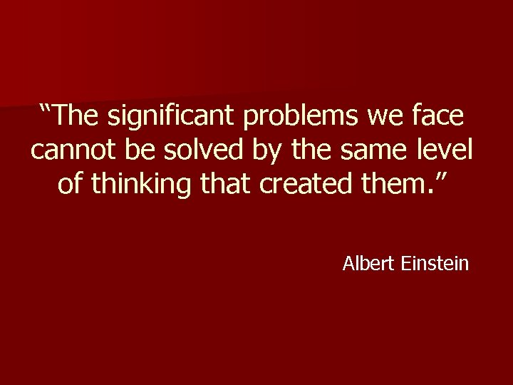 """""""The significant problems we face cannot be solved by the same level of thinking"""