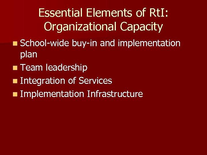 Essential Elements of Rt. I: Organizational Capacity n School-wide buy-in and implementation plan n